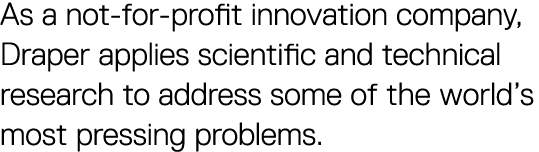 As a not-for-profit innovation company, Draper applies scientific and technical research to address some of the world's most pressing problems.
