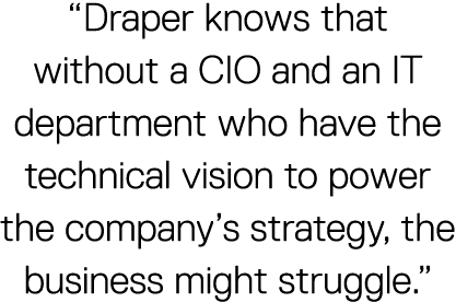 """Draper knows that without a CIO and an IT department who have the technical vision to power the company's strategy, the business might struggle."""