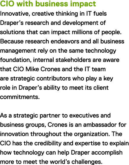 CIO with business impact Innovative, creative thinking in IT fuels Draper's research and development of solutions that can impact millions of people. Because research endeavors and all business management rely on the same technology foundation, internal stakeholders are aware that CIO Mike Crones and the IT team are strategic contributors who play a key role in Draper's ability to meet its client commitments. As a strategic partner to executives and business groups, Crones is an ambassador for innovation throughout the organization. The CIO has the credibility and expertise to explain how technology can help Draper accomplish more to meet the world's challenges.