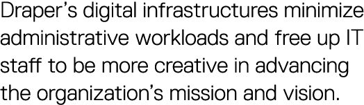 Draper's digital infrastructures minimize administrative workloads and free up IT staff to be more creative in advancing the organization's mission and vision.