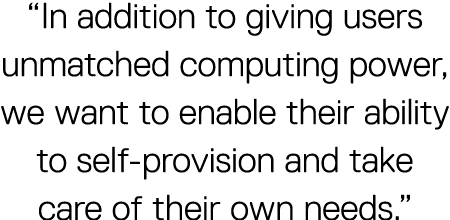 """In addition to giving users unmatched computing power, we want to enable their ability to self-provision and take care of their own needs."""