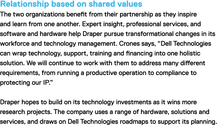 "Relationship based on shared values The two organizations benefit from their partnership as they inspire and learn from one another. Expert insight, professional services, and software and hardware help Draper pursure transformational changes in its workforce and technology managment. Crones says, ""Dell Technologies can wrap technology, support, training and financing into on holistic solution. We will continuie to work with them to address many different requirements, from running a productive operation to compliance to protecting our IP."" Draper hopes to build on its technology investments as it wins more research projects. The company uses a range sof hardware, solutions and services, and draws on Dell Technologies roadmaps to support its planning."