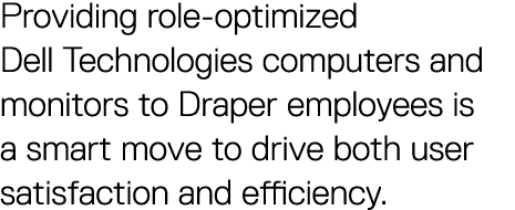 Providing role-optimized Dell Technologies computers and monitors to Draper employees is a smart move to drive both user satisfaction and efficiency.