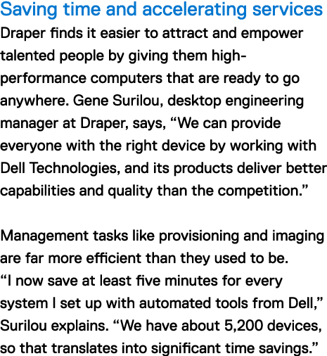 "Saving time and accelerating services Draper finds it easier to attract and empower talented people by giving them high-performance computers that are ready to go anywhere. Gene Surilou, desktop engineering manager at Draper, says, ""We can provide everyone with the right device by working with Dell Technologies, and its products deliver better capabilities and quality than the competition."" Management tasks like provisioning and imaging are far more efficient than they used to be. ""I now save at least five minutes for every system I set up with automated tools from Dell,"" Surilou explains. ""We have about 5,200 devices, so that translates into significant time savings."""