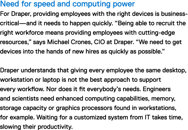 "Need for speed and computing power For Draper, providing employees with the right devices is business-critical—and it needs to happen quickly. ""Being able to recruit the right workforce means providing employees with cutting-edge resources,"" says Michael Crones, CIO at Draper. ""We need to get devices into the hands of new hires as quickly as possible."" Draper understands that giving every employee the same desktop, workstation or laptop is not the best approach to support every workflow. Nor does it fit everybody's needs. Engineers and scientists need enhanced computing capabilities, memory, storage capacity or graphics processors found in workstations, for example. Waiting for a customized IT system takes time, slowing their productivity."
