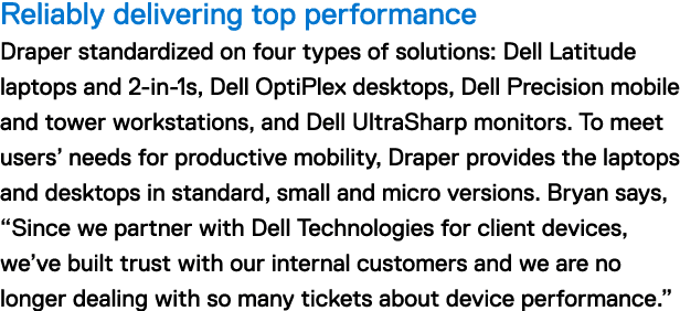"Reliably delivering top performance Draper standardized on four types of solutions: Dell Latitude laptops and 2-in-1s, Dell OptiPlex desktops, Dell Precision mobile and tower workstations, and Dell UltraSharp monitors. To meet users' needs for productive mobility, Draper provides the laptops and desktops in standard, small and micro versions. Bryan says, ""Since we partner with Dell Technologies for client devices, we've built trust with our internal customers and we are no longer dealing with so many tickets about device performance."""
