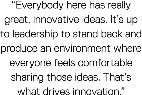 """Everybody here has really great, innovative ideas. It's up to leadership to stand back and produce an environment where everyone feels comfortable sharing those ideas. That's what drives innovation."""