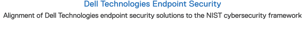 Dell Technologies Endpoint Security Alignment of Dell Technologies endpoint security solutions to the NIST cybersecur