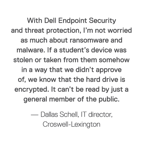 With Dell Endpoint Security and threat protection, I m not worried as much about ransomware and malware  If a student