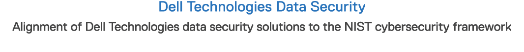 Dell Technologies Data Security Alignment of Dell Technologies data security solutions to the NIST cybersecurity fram