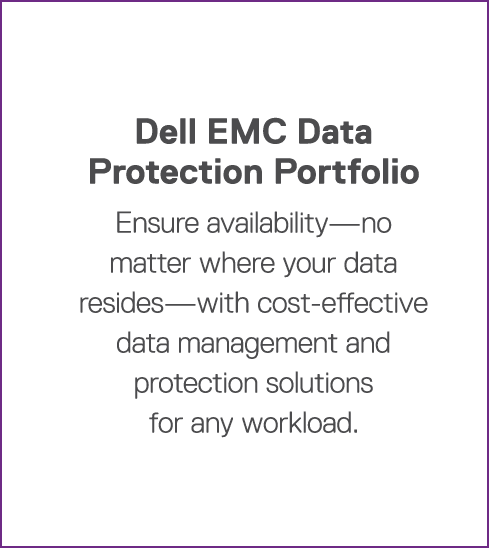 Dell EMC Data Protection Portfolio Ensure availability—no matter where your data resides—with cost-effective data man