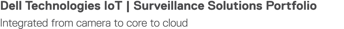 Dell Technologies IoT   Surveillance Solutions Portfolio Integrated from camera to core to cloud