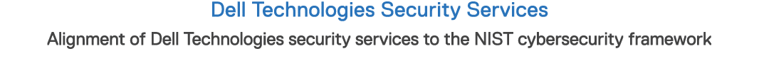 Dell Technologies Security Services Alignment of Dell Technologies security services to the NIST cybersecurity framework